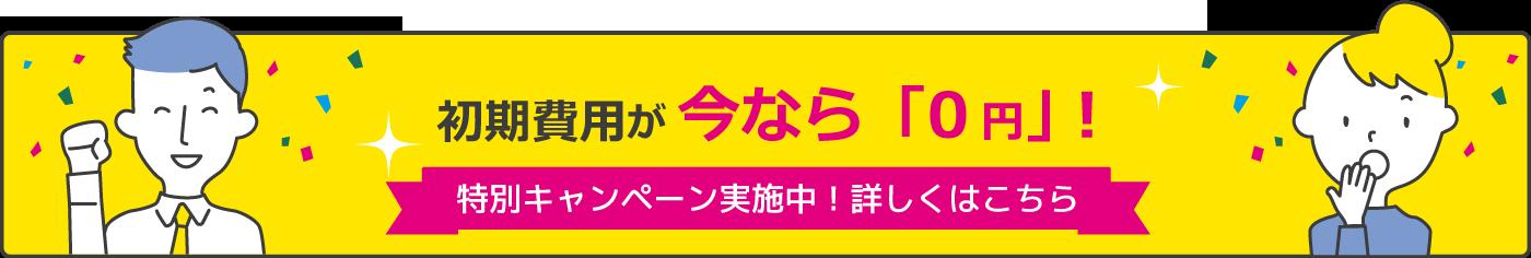 初期費用が今なら0円!特別キャンペーン実施中!詳しくはこちら
